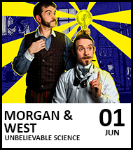 Booking link for Morgan and West: Unbelievable Science on 2 June 2021